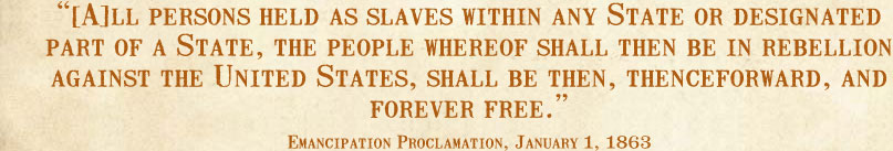 [A]ll persons held as slaves within any State or designated part of a State, the people whereof shall then be in rebellion against the United States, shall be then, thenceforward, and forever free.--Emancipation Proclamation, January 1, 1863