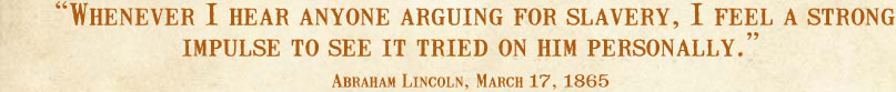 Whenever I hear anyone arguing for slavery, I feel a strong impulse to see it tried on him personally. --Abraham Lincoln, March 17, 1865