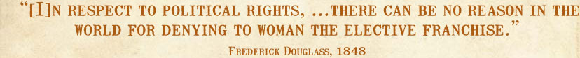 [I]n respect to political rights, ...there can be no reason in the world for denying to woman the elective franchise. --Frederick Douglass, 1848