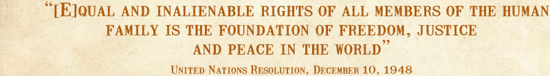 [E]qual and inalienable rights of all members of the human family is the foundation of freedom, justice and peace in the world --United Nations Resolution, December 10, 1948