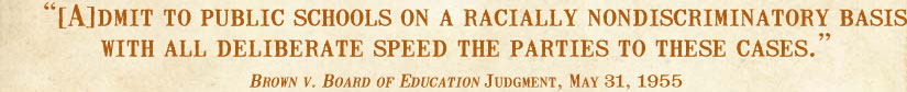[A]dmit to public schools on a racially nondiscriminatory basis with all deliberate speed the parties to these cases. -Brown v. Board of Education Judgment, May 31, 1955