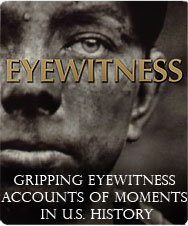 EYEWITNESS: Gripping Eyewitness Accounts of moments in U.S. History. ~Click to View~