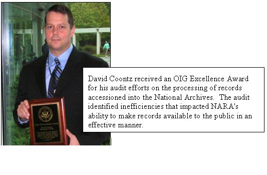 David Coontz received an OIG Excellence Award for his audit efforts on the processing of records accessioned into the National Archives.  The audit identified inefficiencies that impacted NARA's ability to make records available to the public in an effective manner.